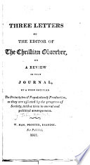 Three Letters to the Editor of the Christian Observer  on a Review in the Journal  of a Work Entitled the Principles of Population   Production  as They are Affected by the Progress of Society Book