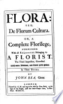 Flora  seu de Florum Cultura  Or  a complete Florilege  furnished with all requisites belonging to a florist  In III  books