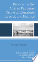 Recovering the African Feminine Divine in Literature  the Arts  and Practice