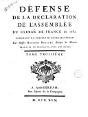 Defense de la declaration de l'Assemblee du clerge de France de 1682. touchant la puissance ecclesiastique. Par messire Benigne Bossuet evêque de Meaux. Traduite en françois, avec des notes. Tome premier °- troisiéme!