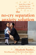 The No Cry Separation Anxiety Solution  Gentle Ways to Make Good bye Easy from Six Months to Six Years