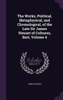 The Works, Political, Metaphysical, and Chronological, of the Late Sir James Steuart of Coltness, Bart, Volume 4