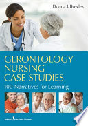 """Gerontology Nursing Case Studies: 100 Narratives for Learning"" by Donna J. Bowles, MSN, EdD, RN, CNE"