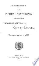 Exercises of the 50th Anniversary Commemorative of the Incorporation of the City of Lowell  Thurs  Apr  1  1886