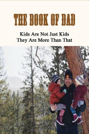 The Book Of Dad   Kids Are Not Just Kids  They Are More Than That Book PDF