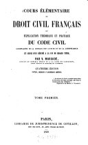 Cours élémentaire de droit civil français ou explication théorique et pratique du Code civil, accompagnée de la critique des auteurs et de la jurisprudence et suivie d'un résumé à la fin de chaque titre