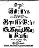 Briefe und Schrifften, worinn enthalten sowohl die Beschwerden welche die Republic Polen gegen Se. Königl. Maj. in Preussen neulich ausgehen lassen, als auch die Antwort, etc. (Octr. 1, 1725.).