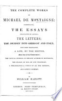 The Complete Works of Michael de Montaigne; Comprising; the Essays, Translated by Cotton; the Letters; the Journey Into Germany and Italy, Now First Translated; a Life by the Editor; Notes: ... Critical Opinions; ... the Éloges of MM. Jay and Villemain; a Bibliographical Notice of All the Editions and Copious Indexes; by W. Hazlitt