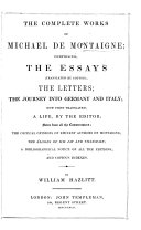 The Complete Works of Michael de Montaigne  Comprising  the Essays  Translated by Cotton  the Letters  the Journey Into Germany and Italy  Now First Translated  a Life by the Editor  Notes      Critical Opinions      the   loges of MM  Jay and Villemain  a Bibliographical Notice of All the Editions and Copious Indexes  by W  Hazlitt