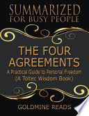 The Four Agreements - Summarized for Busy People: A Practical Guide to Personal Freedom: A Toltec Wisdom Book