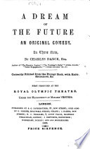 A dream of the future, an original comedy, in three acts ... Correctly printed from the prompt book, with exits, entrances, etc