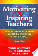 """Motivating and Inspiring Teachers: The Educational Leaders' Guide for Building Staff Morale"" by Todd Whitaker, Beth Whitaker, Dale Lumpa"