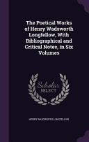 The Poetical Works of Henry Wadsworth Longfellow  with Bibliographical and Critical Notes  in Six Volumes