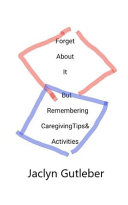 Forget About it But Remembering Caregiving Tips & Activities