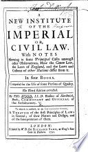 A New Institute of the Imperial or Civil Law  With notes     The second edition  corrected  with additions     To which is added  as an introduction  A Treatise of the first principles of Laws in general  of their nature and design  and of the interpretation of them  translated out of French
