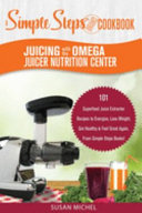 Juicing with the Omega Juicer Nutrition Center: a Simple Steps Brand Cookbook