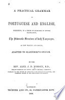 A Practical Grammar of Portuguese and English  Exhibiting  in a Series of Exercises in Double Translation  the Idiomatic Structure of Both Languages  as Now Written and Spoken  Adapted to Ollendorf s System Book