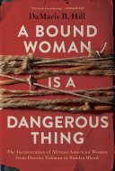link to A bound woman is a dangerous thing : the incarceration of African American women from Harriet Tubman to Sandra Bland in the TCC library catalog