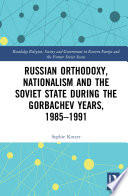 Russian Orthodoxy Nationalism And The Soviet State During The Gorbachev Years 1985 1991