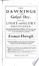 The Dawnings of the Gospel day and Its Light and Glory Discovered   A True Relation of the Tryals  Sufferings and Death of F  H   Etc    Edited by E  Hooks