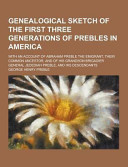 Genealogical Sketch Of The First Three Generations Of Prebles In America With An Account Of Abraham Preble The Emigrant Their Common Ancestor And O