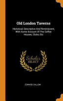 Old London Taverns Historical Descriptive And Reminiscent With Some Account Of The Coffee Houses Clubs Etc