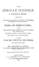 The American Statesman: a Political History, Exhibiting the Origin, Nature and Practical Operation of Constitutional Government in the United States; the Rise and Progress of Parties; and the Views of Distinguished Statesmen on Questions of Foreign and Domestic Policy; Brought Down to the Present Time