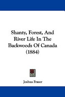 Shanty  Forest  and River Life in the Backwoods of Canada  1884