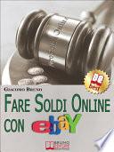Fare Soldi Online con Ebay. Guida Strategica per Guadagnare Denaro su Ebay con gli Annunci e le Aste Online. (Ebook Italiano - Anteprima Gratis)