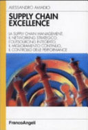 Supply chain excellence. La supply chain management, il networking strategico, l'outsourcing integrato, il miglioramento continuo, il controllo delle performance