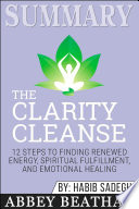 Summary Of The Clarity Cleanse 12 Steps To Finding Renewed Energy Spiritual Fulfillment And Emotional Healing By Habib Sadeghi