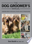 """""""Dog Groomer's Manual: A Definitive Guide to the Science, Practice and Art of Dog Grooming"""" by Sue Gould"""