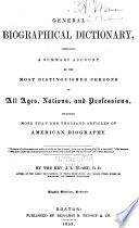General Biographical Dictionary, Comprising a Summary Account of the Most Distinguished Persons of All Ages, Nations, and Professions, Including More Than One Thousand Articles of American Biography