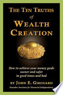 The Ten Truths of Wealth Creation  : How to Achieve Your Money Goals Sooner and Safer in Good Times and Bad