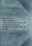 Histoire des Merovingiens, comprenant les r?gnes de Clovis ler, Clovis II, Dagobert et autres rois de France