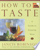 How to Taste  : A Guide to Enjoying Wine