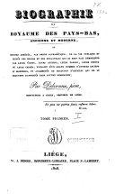 Biographie du Royaume des Pays-Bas, ancienne et moderne, ou, Histoire abrégée, par ordre alphabétique, de la vie publique et privée des Belges et des Hollandais