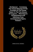 Abridgment     Containing the Annual Message of the President of the United States to the Two Houses of Congress     with Reports of Departments and Selections from Accompanying Papers  Volume 1