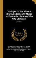 Catalogue Of The Allen A Brown Collection Of Music In The Public Library Of The City Of Boston Volume 1