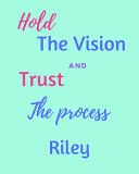 Hold The Vision and Trust The Process Riley's