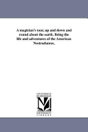 A Magician s Tour  Up and Down and Round about the Earth Being the Life and Adventures of the American Nostradamus
