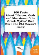 100 Facts about Heroes  Gods and Monsters of the Greek Myths That Even the Cia Doesn t Know Book