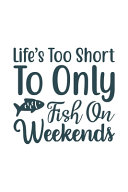 Life's Too Short To Only Fish on Weekend