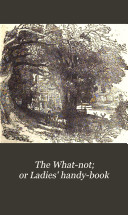 The What not  or Ladies  handy book