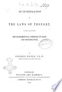 An Investigation of the Laws of Thought on which are Founded the Mathematical Theories of Logic and Probabilities by George Boole