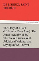 The Story of a Soul  L Histoire D une   me   The Autobiography of St  Th  r  se of Lisieux With Additional Writings and Sayings of St  Th  r  se Book