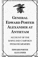 General Edward Porter Alexander at Antietam: Account of the ...