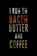 I Run on Bacon Butter and Coffee