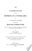 Literature of the Doctrine of a Future Life  Or  A Catalogue of Works Relating to the Nature  Origin  and Destiny of the Soul
