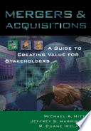"""Mergers & Acquisitions: A Guide to Creating Value for Stakeholders"" by Michael A. Hitt, Jeffrey S. Harrison, R. Duane Ireland"